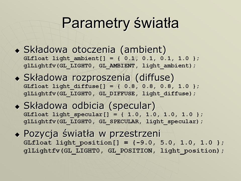 Parametry światła Składowa otoczenia (ambient) GLfloat light_ambient[] = { 0.1, 0.1, 0.1, 1.0 }; glLightfv(GL_LIGHT0, GL_AMBIENT, light_ambient);